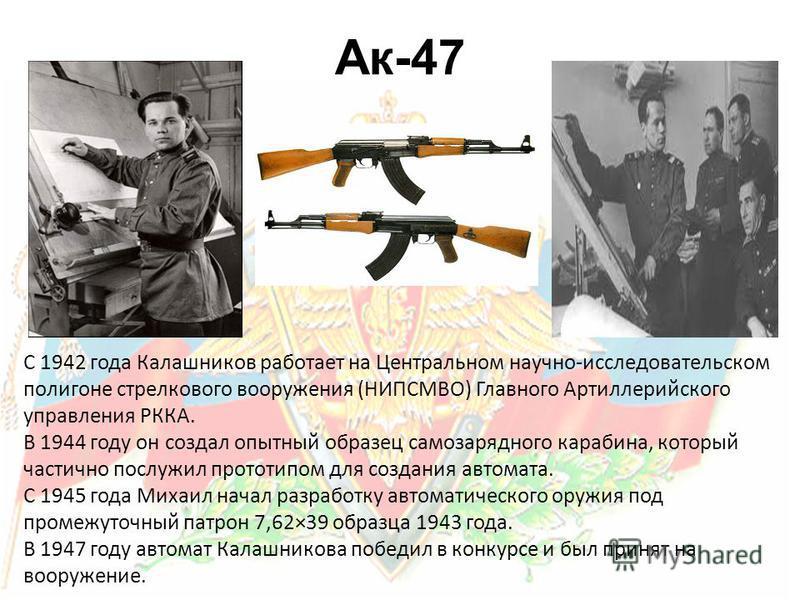 С 1942 года Калашников работает на Центральном научно-исследовательском полигоне стрелкового вооружения (НИПСМВО) Главного Артиллерийского управления РККА. В 1944 году он создал опытный образец самозарядного карабина, который частично послужил протот