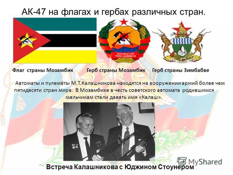 Флаг страны Мозамбик Герб страны Мозамбик Герб страны Зимбабве Автоматы и пулемёты М.Т.Калашникова находятся на вооружении армий более чем пятидесяти стран мира. В Мозамбике в честь советского автомата родившимся мальчикам стали давать имя «Калаш». А