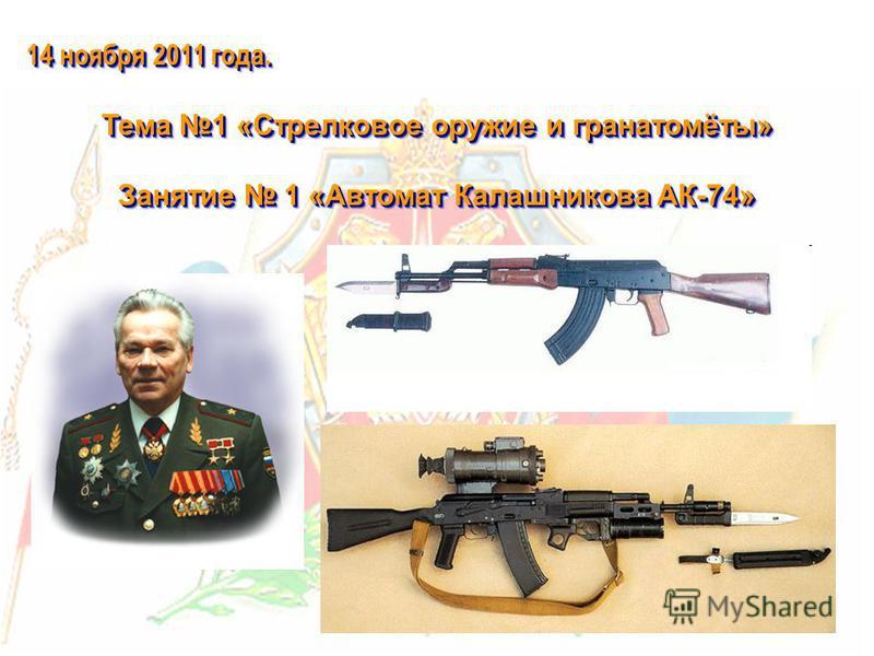 14 ноября 2011 года. Тема 1 «Стрелковое оружие и гранатомёты» Занятие 1 «Автомат Калашникова АК-74» 14 ноября 2011 года. Тема 1 «Стрелковое оружие и гранатомёты» Занятие 1 «Автомат Калашникова АК-74»
