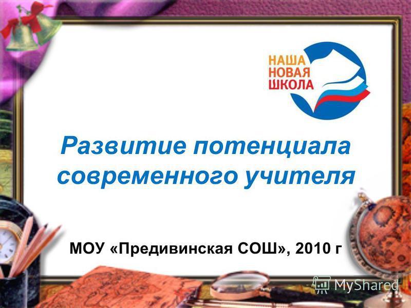 Развитие потенциала современного учителя МОУ «Предивинская СОШ», 2010 г