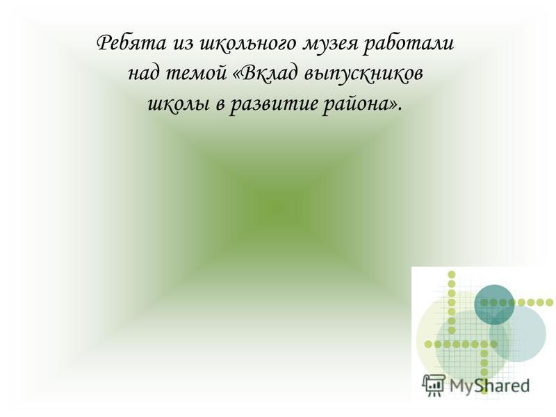 Ребята из школьного музея работали над темой «Вклад выпускников школы в развитие района».