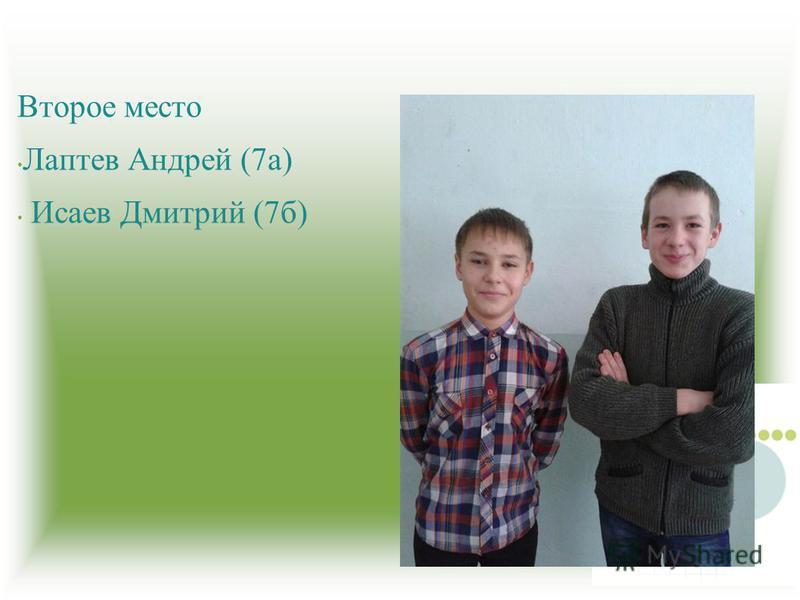 Второе место Лаптев Андрей (7 а) Исаев Дмитрий (7 б)