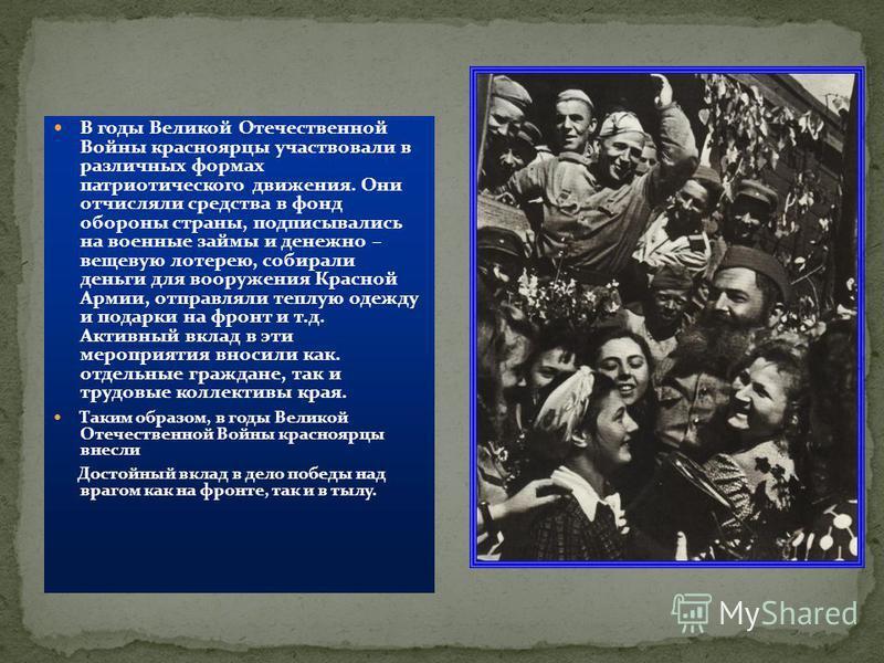 В годы Великой Отечественной Войны красноярцы участвовали в различных формах патриотического движения. Они отчисляли средства в фонд обороны страны, подписывались на военные займы и денежно – вещевую лотерею, собирали деньги для вооружения Красной Ар