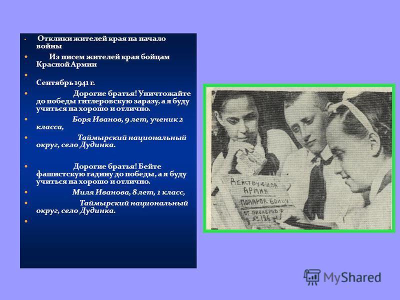 Отклики жителей края на начало войны Из писем жителей края бойцам Красной Армии Сентябрь 1941 г. Дорогие братья! Уничтожайте до победы гитлеровскую заразу, а я буду учиться на хорошо и отлично. Боря Иванов, 9 лет, ученик 2 класса, Таймырский национал