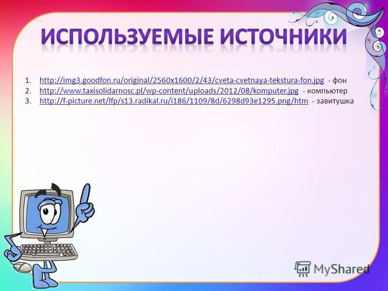 1.http://img3.goodfon.ru/original/2560x1600/2/43/cveta-cvetnaya-tekstura-fon.jpg - фонhttp://img3.goodfon.ru/original/2560x1600/2/43/cveta-cvetnaya-tekstura-fon.jpg 2.http://www.taxisolidarnosc.pl/wp-content/uploads/2012/08/komputer.jpg - компьютерht