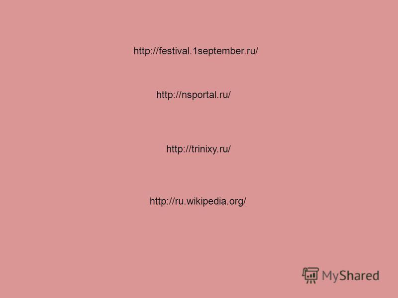 http://trinixy.ru/ http://ru.wikipedia.org/ http://festival.1september.ru/ http://nsportal.ru/
