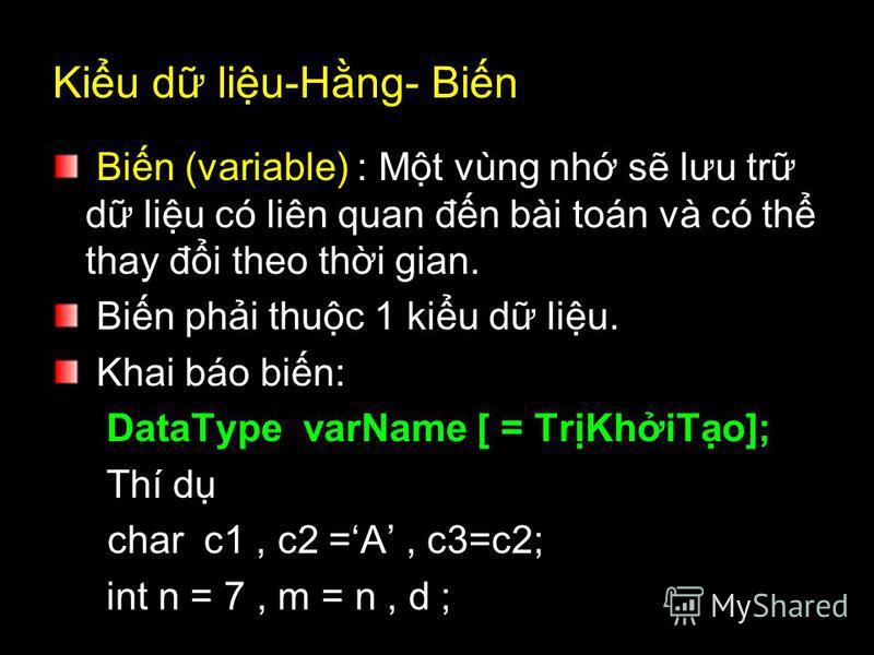 Kiu d liu-Hng- Bin Bin (variable) : Mt vùng nh s lưu tr d liu có liên quan đn bài toán và có th thay đi theo thi gian. Bin phi thuc 1 kiu d liu. Khai báo bin: DataType varName [ = TrKhiTo]; Thí d char c1, c2 =A, c3=c2; int n = 7, m = n, d ;