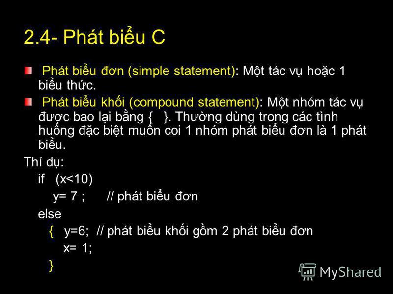 2.4- Phát biu C Phát biu đơn (simple statement): Mt tác v hoc 1 biu thc. Phát biu khi (compound statement): Mt nhóm tác v đưc bao li bng { }. Thưng dùng trong các tình hung đc bit mun coi 1 nhóm phát biu đơn là 1 phát biu. Thí d: if (x<10) y= 7 ; //