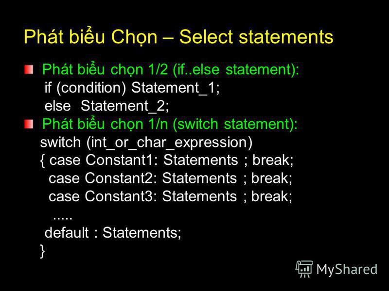 Phát biu Chn – Select statements Phát biu chn 1/2 (if..else statement): if (condition) Statement_1; else Statement_2; Phát biu chn 1/n (switch statement): switch (int_or_char_expression) { case Constant1: Statements ; break; case Constant2: Statement