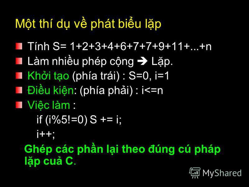 Mt thí d v phát biu lp Tính S= 1+2+3+4+6+7+7+9+11+...+n Làm nhiu phép cng Lp. Khi to (phía trái) : S=0, i=1 Điu kin: (phía phi) : i<=n Vic làm : if (i%5!=0) S += i; i++; Ghép các phn li theo đúng cú pháp lp cu C.