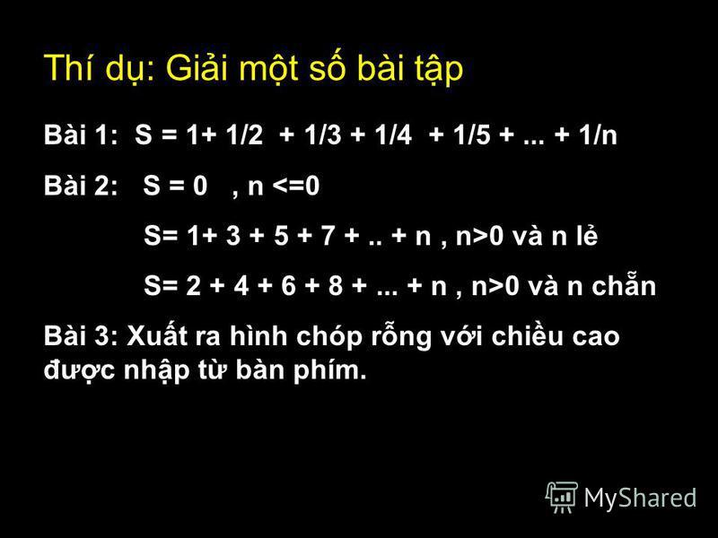 Thí d: Gii mt s bài tp Bài 1: S = 1+ 1/2 + 1/3 + 1/4 + 1/5 +... + 1/n Bài 2: S = 0, n <=0 S= 1+ 3 + 5 + 7 +.. + n, n>0 và n l S= 2 + 4 + 6 + 8 +... + n, n>0 và n chn Bài 3: Xut ra hình chóp rng vi chiu cao đưc nhp t bàn phím.