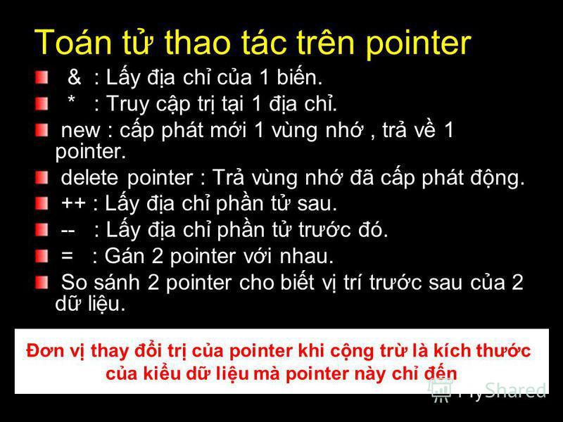 Toán t thao tác trên pointer & : Ly đa ch ca 1 bin. * : Truy cp tr ti 1 đa ch. new : cp phát mi 1 vùng nh, tr v 1 pointer. delete pointer : Tr vùng nh đã cp phát đng. ++ : Ly đa ch phn t sau. -- : Ly đa ch phn t trưc đó. = : Gán 2 pointer vi nhau. So