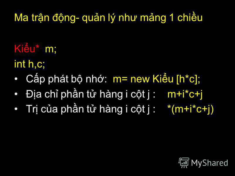 Ma trn đng- qun lý như mng 1 chiu Kiu* m; int h,c; Cp phát b nh: m= new Kiu [h*c]; Đa ch phn t hàng i ct j : m+i*c+j Tr ca phn t hàng i ct j : *(m+i*c+j)