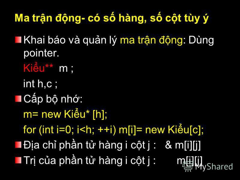 Ma trn đng- có s hàng, s ct tùy ý Khai báo và qun lý ma trn đng: Dùng pointer. Kiu** m ; int h,c ; Cp b nh: m= new Kiu* [h]; for (int i=0; i<h; ++i) m[i]= new Kiu[c]; Đa ch phn t hàng i ct j : & m[i][j] Tr ca phn t hàng i ct j : m[i][j]