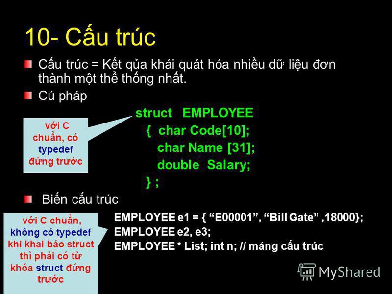 10- Cu trúc Cu trúc = Kt qa khái quát hóa nhiu d liu đơn thành mt th thng nht. Cú pháp struct EMPLOYEE { char Code[10]; char Name [31]; double Salary; } ; Bin cu trúc EMPLOYEE e1 = { E00001, Bill Gate,18000}; EMPLOYEE e2, e3; EMPLOYEE * List; int n;