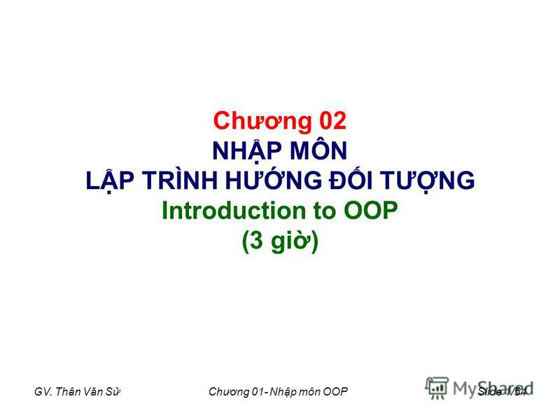 GV. Thân Văn SChương 01- Nhp môn OOPSlide 1/54 Chương 02 NHP MÔN LP TRÌNH HƯNG ĐI TƯNG Introduction to OOP (3 gi)