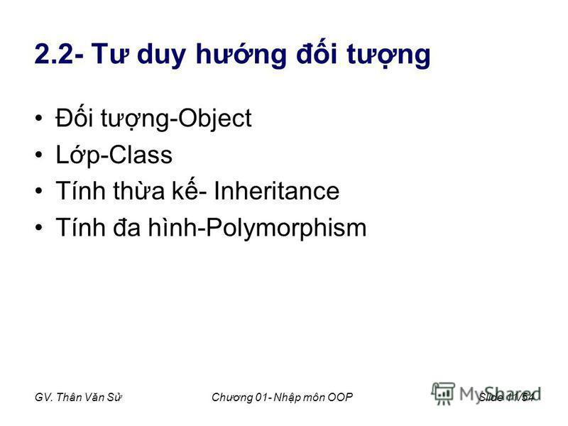 GV. Thân Văn SChương 01- Nhp môn OOPSlide 11/54 2.2- Tư duy hưng đi tưng Đi tưng-Object Lp-Class Tính tha k- Inheritance Tính đa hình-Polymorphism