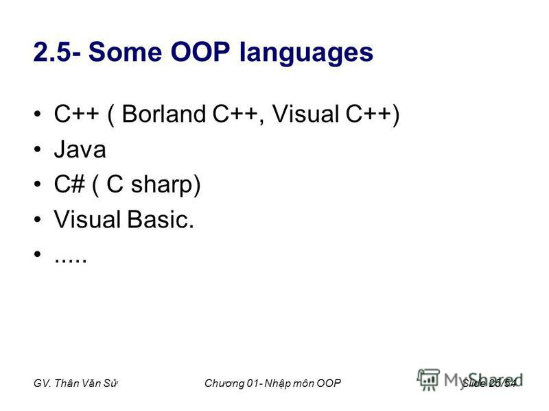 GV. Thân Văn SChương 01- Nhp môn OOPSlide 25/54 2.5- Some OOP languages C++ ( Borland C++, Visual C++) Java C# ( C sharp) Visual Basic......