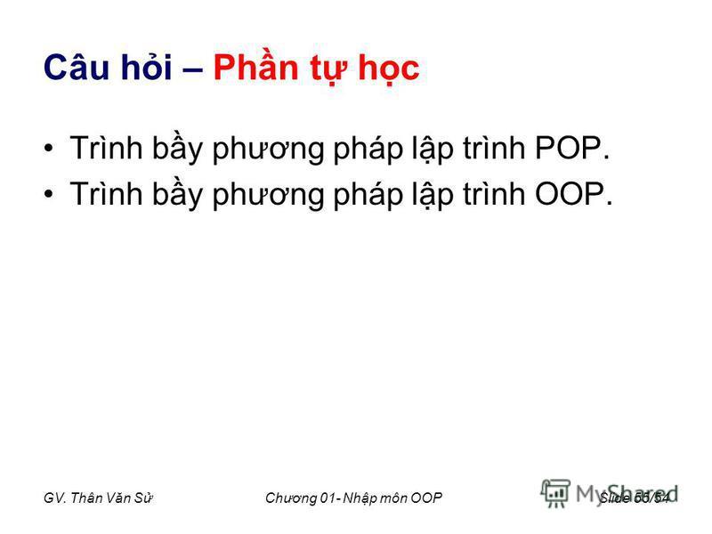 GV. Thân Văn SChương 01- Nhp môn OOPSlide 55/54 Câu hi – Phn t hc Trình by phương pháp lp trình POP. Trình by phương pháp lp trình OOP.