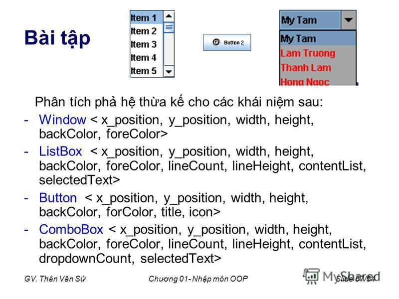 GV. Thân Văn SChương 01- Nhp môn OOPSlide 57/54 Bài tp Phân tích ph h tha k cho các khái nim sau: -Window -ListBox -Button -ComboBox