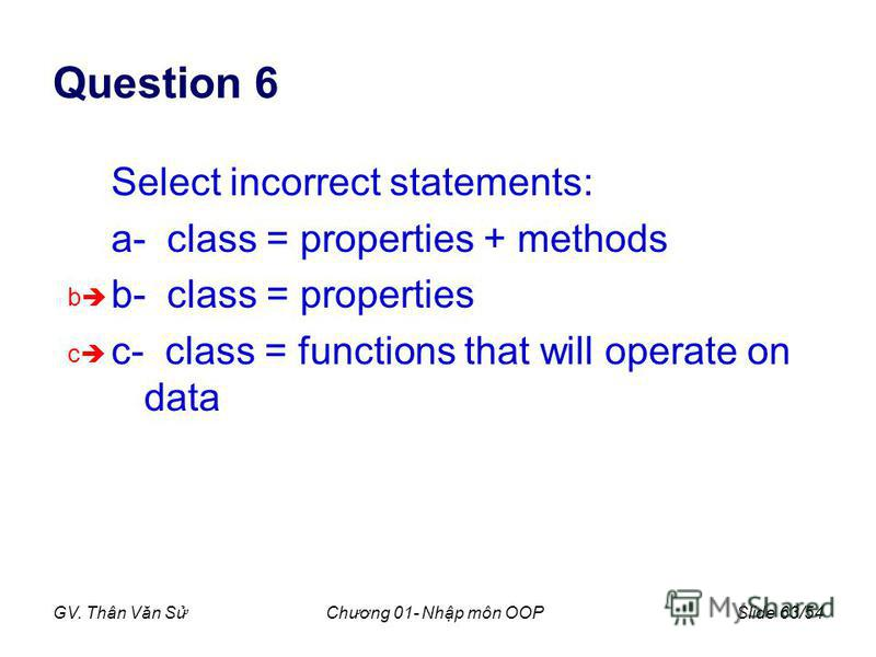 GV. Thân Văn SChương 01- Nhp môn OOPSlide 63/54 Question 6 Select incorrect statements: a- class = properties + methods b- class = properties c- class = functions that will operate on data b c