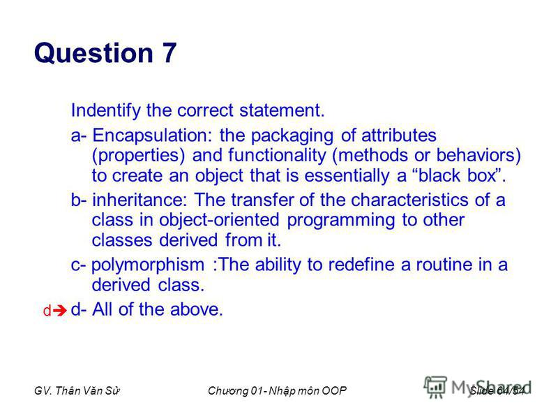 GV. Thân Văn SChương 01- Nhp môn OOPSlide 64/54 Question 7 Indentify the correct statement. a- Encapsulation: the packaging of attributes (properties) and functionality (methods or behaviors) to create an object that is essentially a black box. b- in