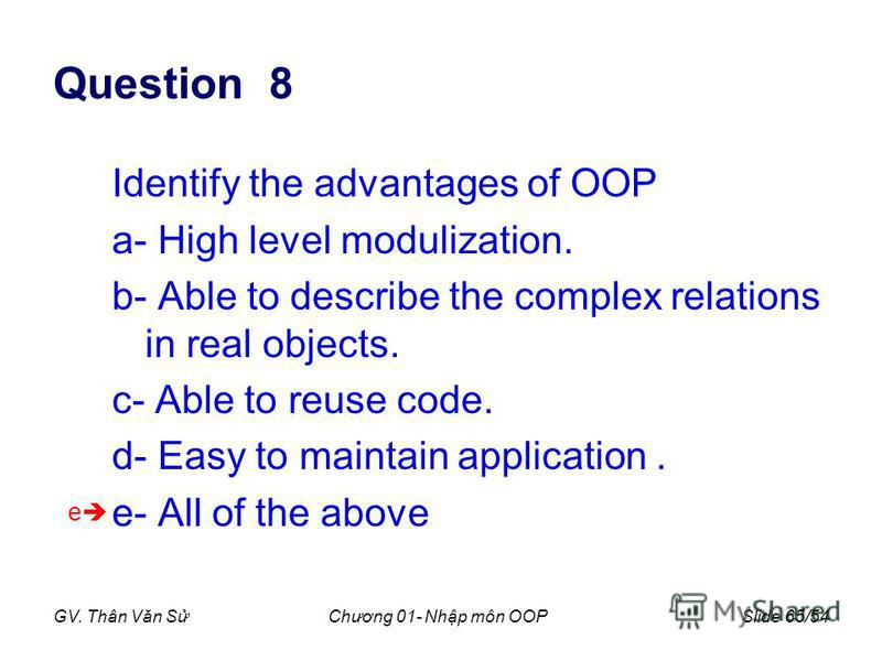 GV. Thân Văn SChương 01- Nhp môn OOPSlide 65/54 Question 8 Identify the advantages of OOP a- High level modulization. b- Able to describe the complex relations in real objects. c- Able to reuse code. d- Easy to maintain application. e- All of the abo
