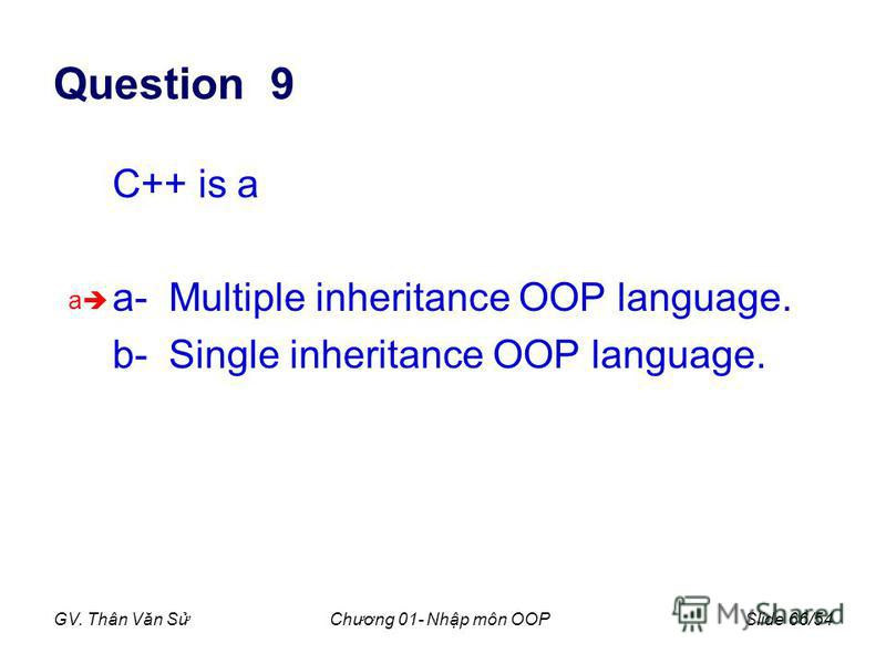 GV. Thân Văn SChương 01- Nhp môn OOPSlide 66/54 Question 9 C++ is a a- Multiple inheritance OOP language. b- Single inheritance OOP language. a