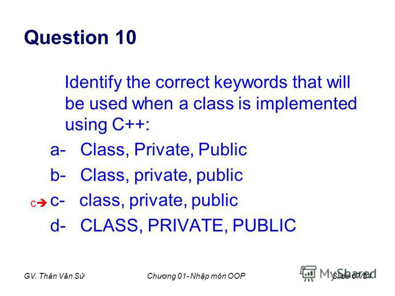 GV. Thân Văn SChương 01- Nhp môn OOPSlide 67/54 Question 10 Identify the correct keywords that will be used when a class is implemented using C++: a- Class, Private, Public b- Class, private, public c- class, private, public d- CLASS, PRIVATE, PUBLIC