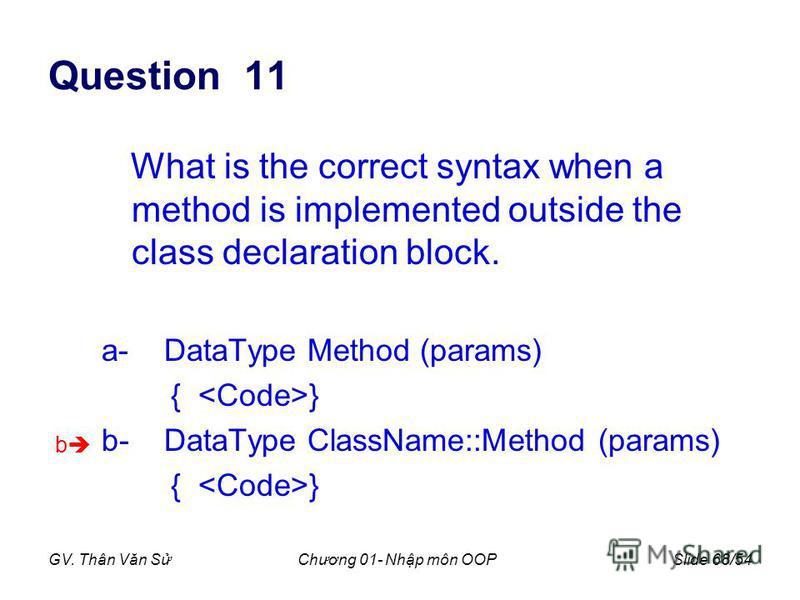 GV. Thân Văn SChương 01- Nhp môn OOPSlide 68/54 Question 11 What is the correct syntax when a method is implemented outside the class declaration block. a- DataType Method (params) { } b- DataType ClassName::Method (params) { } b