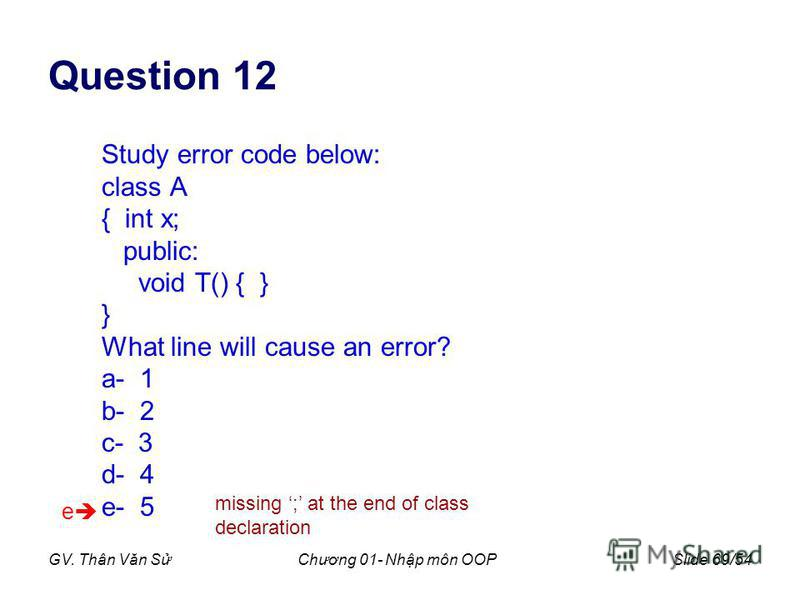 GV. Thân Văn SChương 01- Nhp môn OOPSlide 69/54 Question 12 Study error code below: class A { int x; public: void T() { } } What line will cause an error? a- 1 b- 2 c- 3 d- 4 e- 5 e missing ; at the end of class declaration