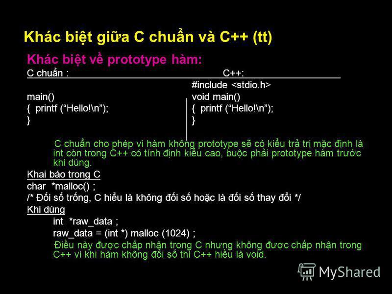 10 Khác bit gia C chun và C++ (tt) Khác bit v prototype hàm: C chun :C++: #include main() void main() { printf (Hello!\n); } C chun cho phép vì hàm không prototype s có kiu tr tr mc đnh là int còn trong C++ có tính đnh kiu cao, buc phi prototype hàm