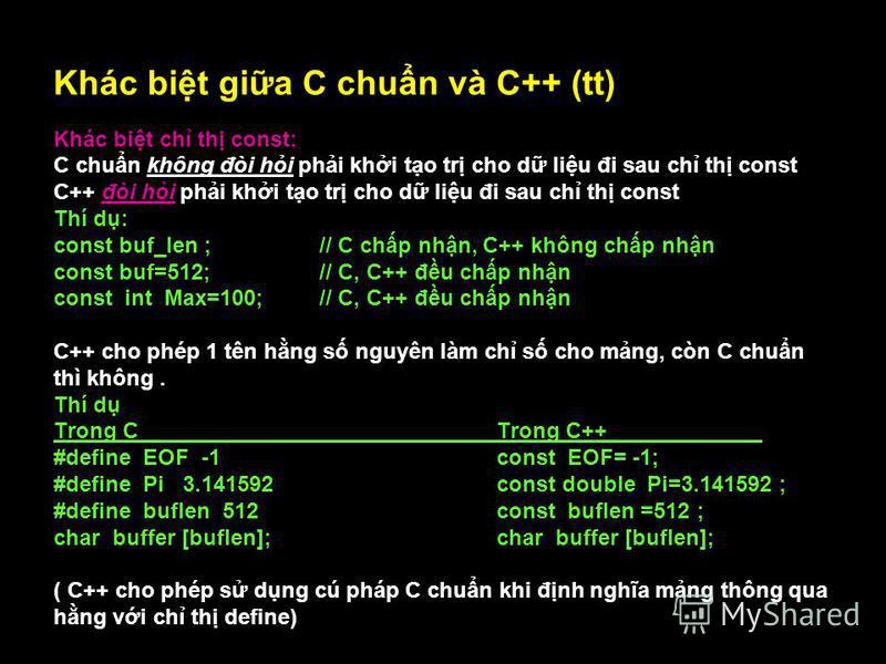 11 Khác bit gia C chun và C++ (tt) Khác bit ch th const: C chun không đòi hi phi khi to tr cho d liu đi sau ch th const C++ đòi hi phi khi to tr cho d liu đi sau ch th const Thí d: const buf_len ;// C chp nhn, C++ không chp nhn const buf=512;// C, C+