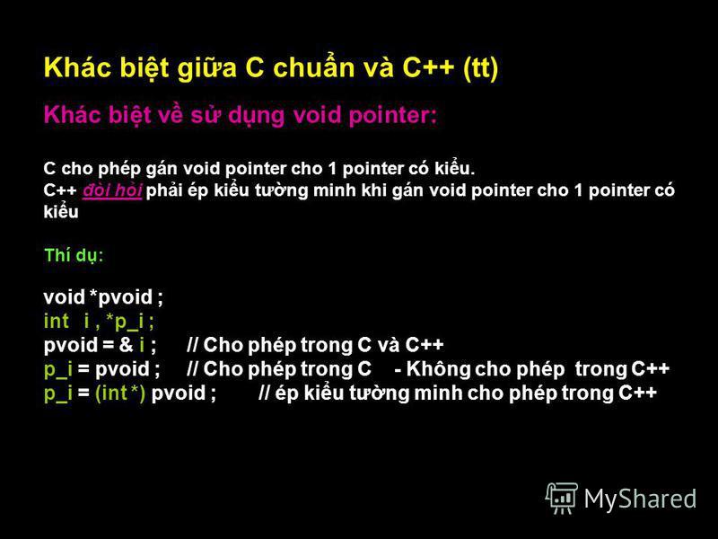 12 Khác bit gia C chun và C++ (tt) Khác bit v s dng void pointer: C cho phép gán void pointer cho 1 pointer có kiu. C++ đòi hi phi ép kiu tưng minh khi gán void pointer cho 1 pointer có kiu Thí d: void *pvoid ; int i, *p_i ; pvoid = & i ; // Cho phép
