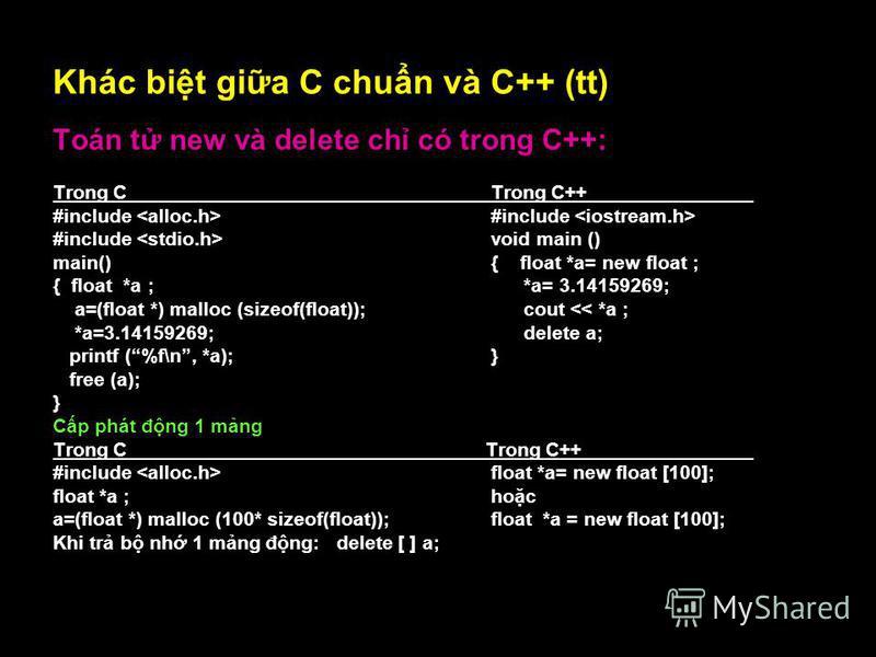 15 Khác bit gia C chun và C++ (tt) Toán t new và delete ch có trong C++: Trong C Trong C++ #include #include #include void main () main(){ float *a= new float ; { float *a ; *a= 3.14159269; a=(float *) malloc (sizeof(float)); cout << *a ; *a=3.141592