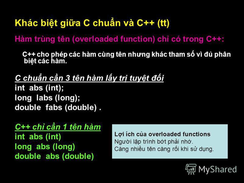 17 Khác bit gia C chun và C++ (tt) Hàm trùng tên (overloaded function) ch có trong C++: C++ cho phép các hàm cùng tên nhưng khác tham s vì đ phân bit các hàm. C chun cn 3 tên hàm ly tr tuyt đi int abs (int); long labs (long); double fabs (double). C+