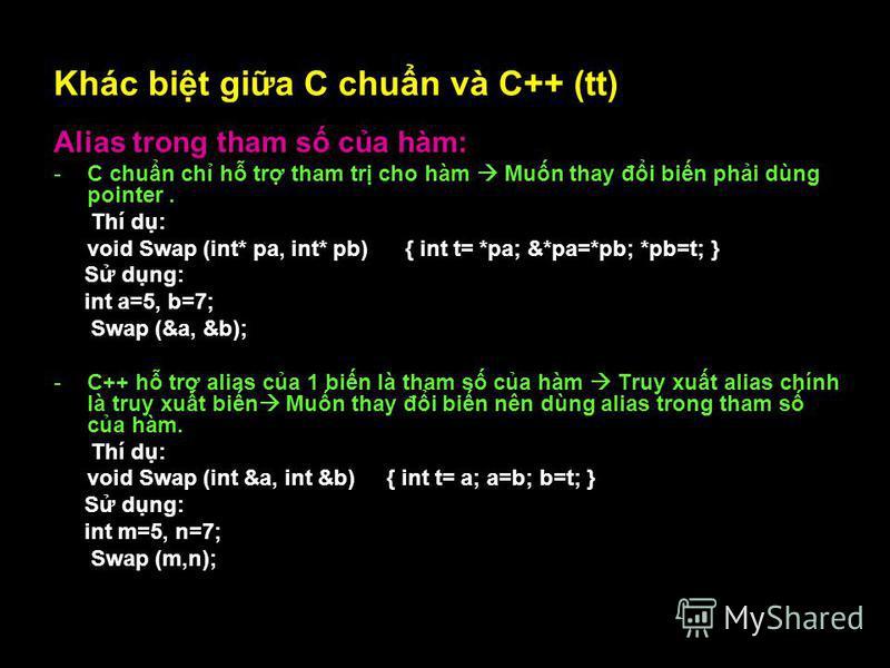 19 Khác bit gia C chun và C++ (tt) Alias trong tham s ca hàm: -C chun ch h tr tham tr cho hàm Mun thay đi bin phi dùng pointer. Thí d: void Swap (int* pa, int* pb) { int t= *pa; &*pa=*pb; *pb=t; } S dng: int a=5, b=7; Swap (&a, &b); -C++ h tr alias c