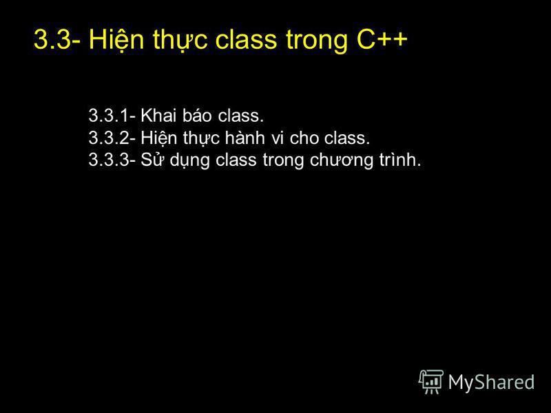 20 3.3- Hin thc class trong C++ 3.3.1- Khai báo class. 3.3.2- Hin thc hành vi cho class. 3.3.3- S dng class trong chương trình.