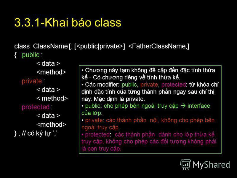 21 3.3.1-Khai báo class class ClassName [: [ ] <FatherClassName,] { public : private : protected : } ; // có ký t ; Chương này tm không đ cp đn đc tính tha k - Có chương riêng v tính tha k. Các modifier: public, private, protected: t khóa ch đnh đc t