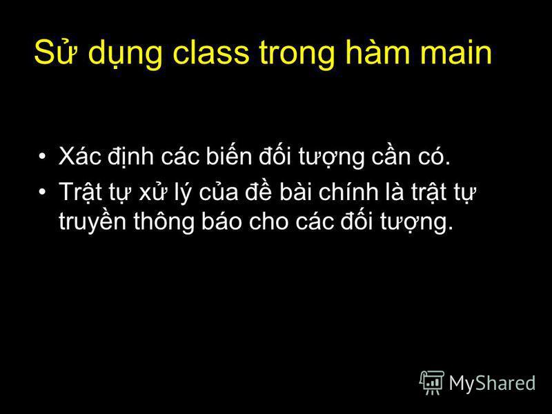 36 S dng class trong hàm main Xác đnh các bin đi tưng cn có. Trt t x lý ca đ bài chính là trt t truyn thông báo cho các đi tưng.