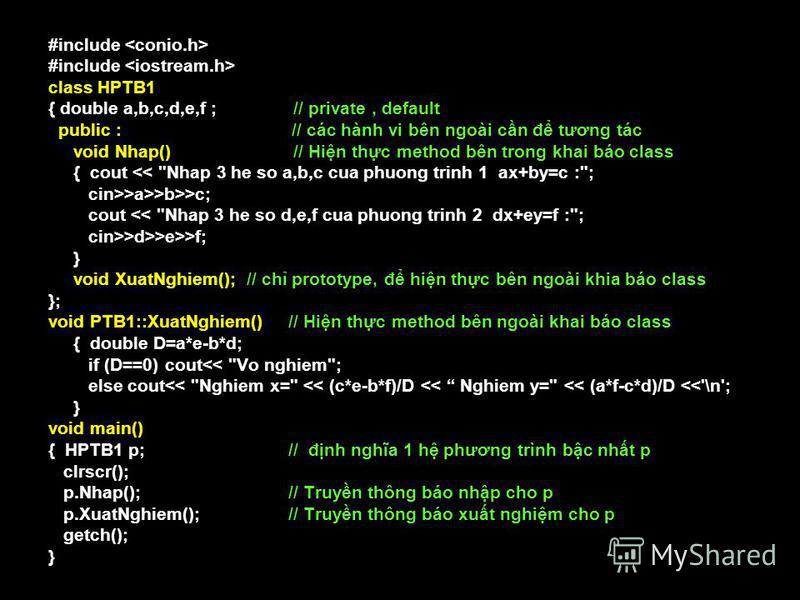 39 #include class HPTB1 { double a,b,c,d,e,f ; // private, default public : // các hành vi bên ngoài cn đ tương tác void Nhap() // Hin thc method bên trong khai báo class { cout <<