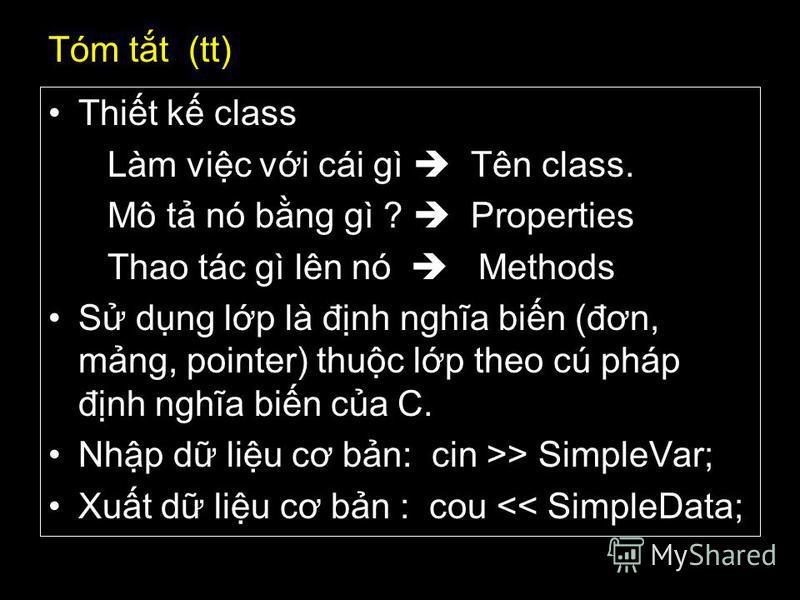 43 Tóm tt (tt) Thit k class Làm vic vi cái gì Tên class. Mô t nó bng gì ? Properties Thao tác gì lên nó Methods S dng lp là đnh nghĩa bin (đơn, mng, pointer) thuc lp theo cú pháp đnh nghĩa bin ca C. Nhp d liu cơ bn: cin >> SimpleVar; Xut d liu cơ bn