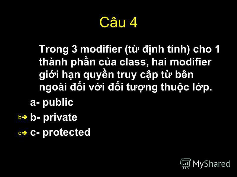 48 Câu 4 Trong 3 modifier (t đnh tính) cho 1 thành phn ca class, hai modifier gii hn quyn truy cp t bên ngoài đi vi đi tưng thuc lp. a- public b- private c- protected b c