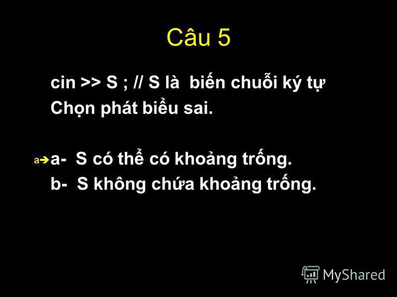 49 Câu 5 cin >> S ; // S là bin chui ký t Chn phát biu sai. a- S có th có khong trng. b- S không cha khong trng. a