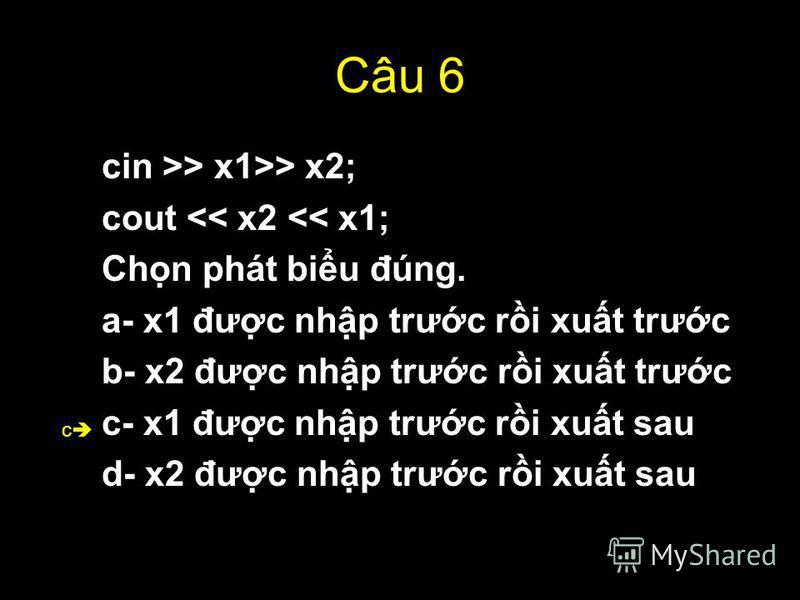 50 Câu 6 cin >> x1>> x2; cout << x2 << x1; Chn phát biu đúng. a- x1 đưc nhp trưc ri xut trưc b- x2 đưc nhp trưc ri xut trưc c- x1 đưc nhp trưc ri xut sau d- x2 đưc nhp trưc ri xut sau c