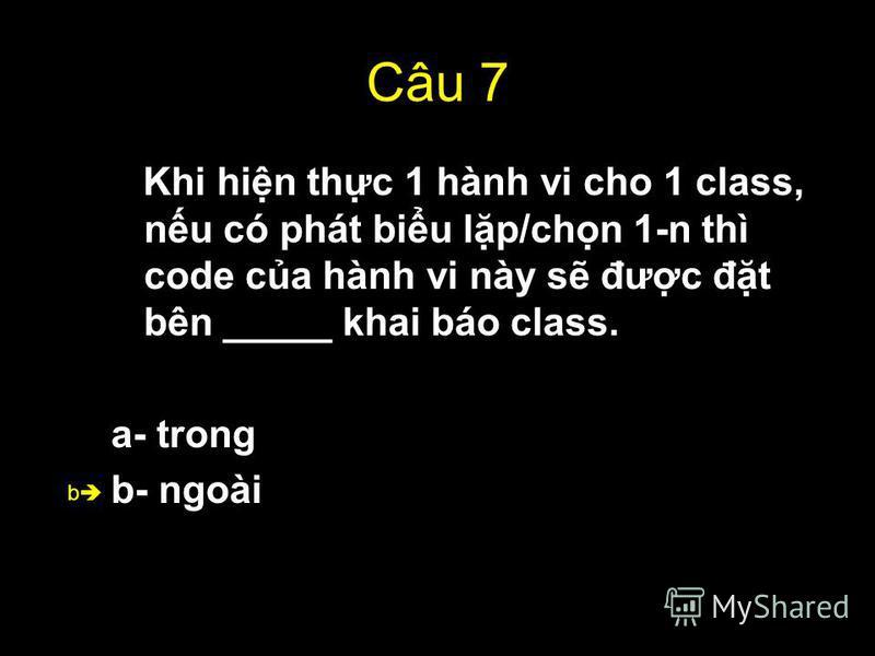 51 Câu 7 Khi hin thc 1 hành vi cho 1 class, nu có phát biu lp/chn 1-n thì code ca hành vi này s đưc đt bên _____ khai báo class. a- trong b- ngoài b