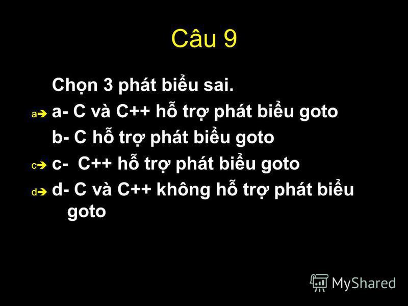 53 Câu 9 Chn 3 phát biu sai. a- C và C++ h tr phát biu goto b- C h tr phát biu goto c- C++ h tr phát biu goto d- C và C++ không h tr phát biu goto a d c