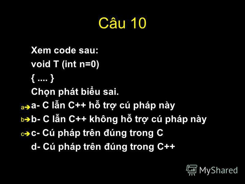54 Câu 10 Xem code sau: void T (int n=0) {.... } Chn phát biu sai. a- C ln C++ h tr cú pháp này b- C ln C++ không h tr cú pháp này c- Cú pháp trên đúng trong C d- Cú pháp trên đúng trong C++ b a c