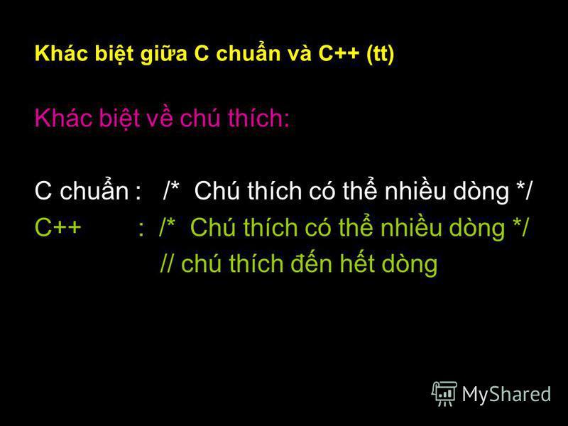 7 Khác bit gia C chun và C++ (tt) Khác bit v chú thích: C chun : /* Chú thích có th nhiu dòng */ C++ : /* Chú thích có th nhiu dòng */ // chú thích đn ht dòng