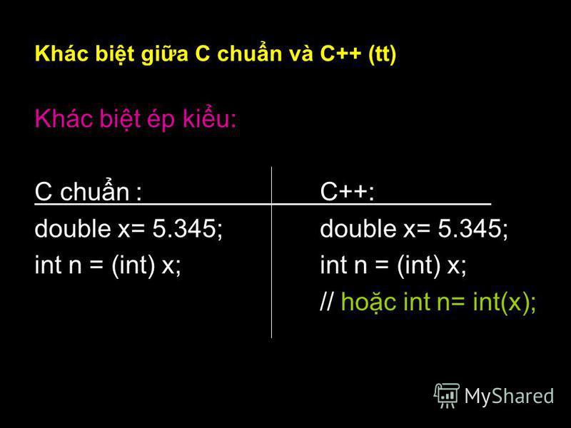 8 Khác bit gia C chun và C++ (tt) Khác bit ép kiu: C chun :C++: double x= 5.345; int n = (int) x; // hoc int n= int(x);